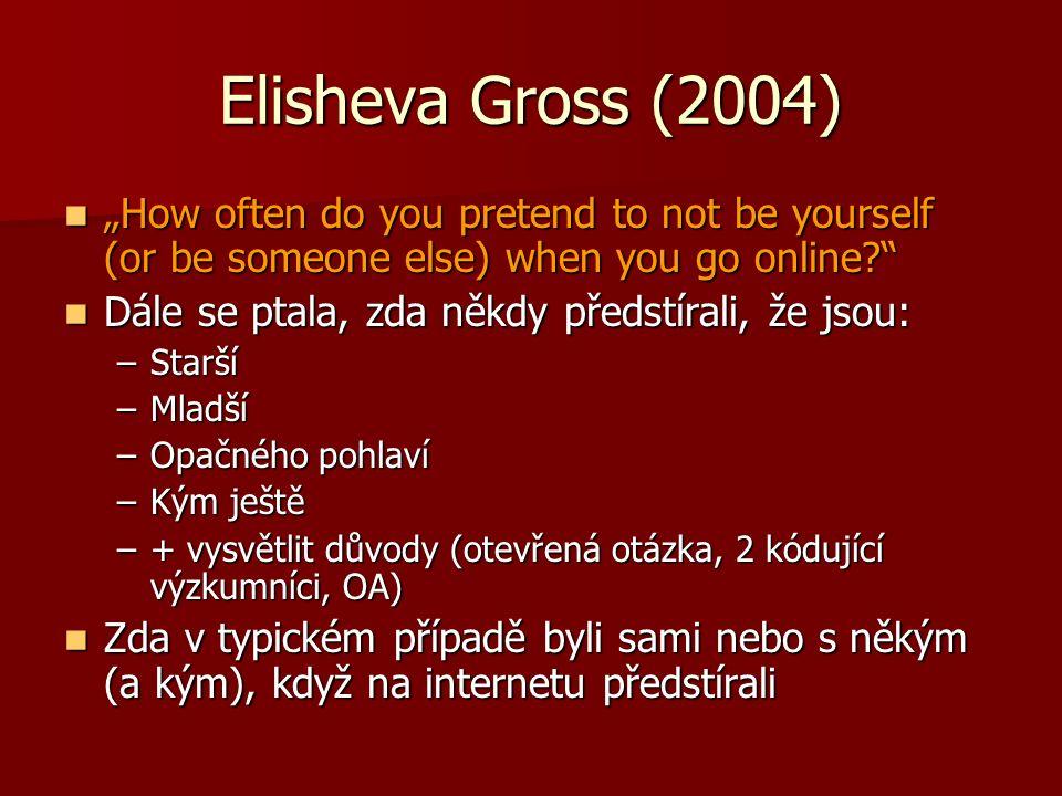 """Elisheva Gross (2004) """"How often do you pretend to not be yourself (or be someone else) when you go online? """"How often do you pretend to not be yourself (or be someone else) when you go online? Dále se ptala, zda někdy předstírali, že jsou: Dále se ptala, zda někdy předstírali, že jsou: –Starší –Mladší –Opačného pohlaví –Kým ještě –+ vysvětlit důvody (otevřená otázka, 2 kódující výzkumníci, OA) Zda v typickém případě byli sami nebo s někým (a kým), když na internetu předstírali Zda v typickém případě byli sami nebo s někým (a kým), když na internetu předstírali"""