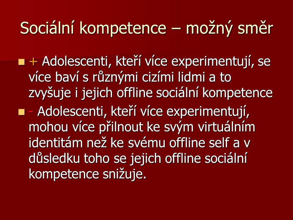 Sociální kompetence – možný směr + Adolescenti, kteří více experimentují, se více baví s různými cizími lidmi a to zvyšuje i jejich offline sociální kompetence + Adolescenti, kteří více experimentují, se více baví s různými cizími lidmi a to zvyšuje i jejich offline sociální kompetence - Adolescenti, kteří více experimentují, mohou více přilnout ke svým virtuálním identitám než ke svému offline self a v důsledku toho se jejich offline sociální kompetence snižuje.