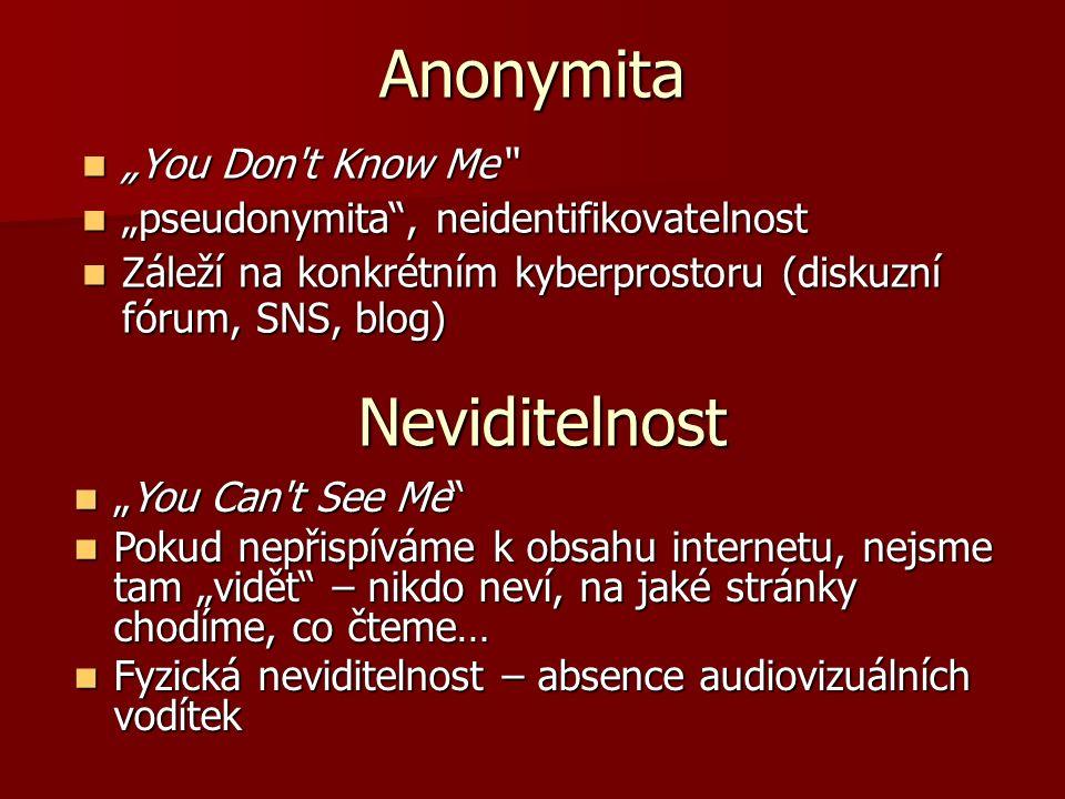 """Anonymita """"You Don t Know Me """"You Don t Know Me """"pseudonymita , neidentifikovatelnost """"pseudonymita , neidentifikovatelnost Záleží na konkrétním kyberprostoru (diskuzní fórum, SNS, blog) Záleží na konkrétním kyberprostoru (diskuzní fórum, SNS, blog) Neviditelnost """"You Can t See Me """"You Can t See Me Pokud nepřispíváme k obsahu internetu, nejsme tam """"vidět – nikdo neví, na jaké stránky chodíme, co čteme… Pokud nepřispíváme k obsahu internetu, nejsme tam """"vidět – nikdo neví, na jaké stránky chodíme, co čteme… Fyzická neviditelnost – absence audiovizuálních vodítek Fyzická neviditelnost – absence audiovizuálních vodítek"""