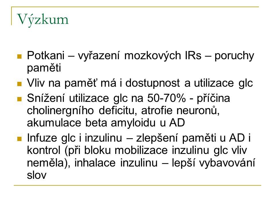 Výzkum Potkani – vyřazení mozkových IRs – poruchy paměti Vliv na paměť má i dostupnost a utilizace glc Snížení utilizace glc na 50-70% - příčina cholinergního deficitu, atrofie neuronů, akumulace beta amyloidu u AD Infuze glc i inzulinu – zlepšení paměti u AD i kontrol (při bloku mobilizace inzulinu glc vliv neměla), inhalace inzulinu – lepší vybavování slov