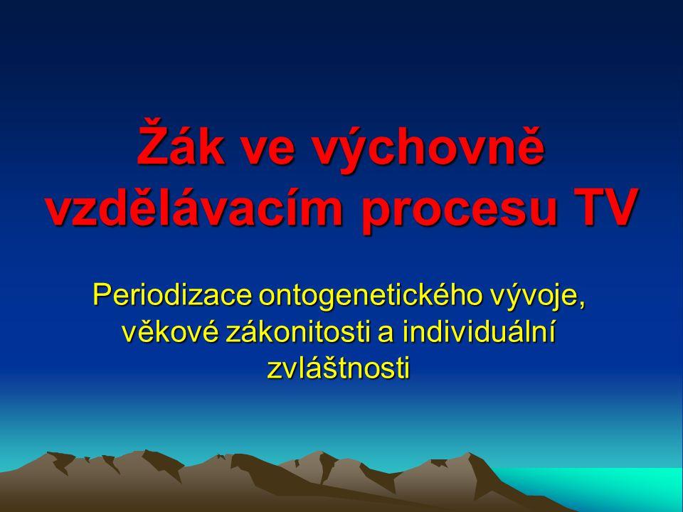 Žák ve výchovně vzdělávacím procesu TV Periodizace ontogenetického vývoje, věkové zákonitosti a individuální zvláštnosti
