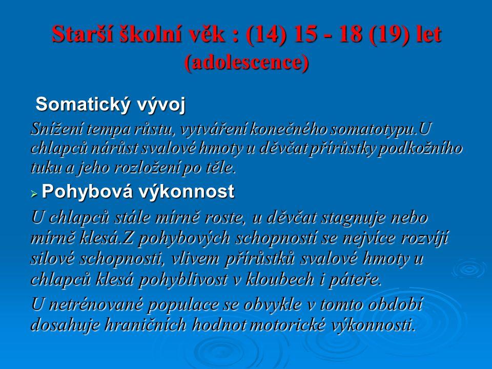 Starší školní věk : (14) 15 - 18 (19) let (adolescence) Somatický vývoj Somatický vývoj Snížení tempa růstu, vytváření konečného somatotypu.U chlapců nárůst svalové hmoty u děvčat přírůstky podkožního tuku a jeho rozložení po těle.