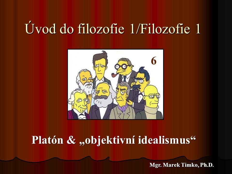 "Úvod do filozofie 1/Filozofie 1 Mgr. Marek Timko, Ph.D. 6 Platón & ""objektivní idealismus"" 6"