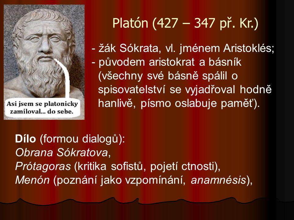 Platón (427 – 347 př. Kr.) - žák Sókrata, vl. jménem Aristoklés; - původem aristokrat a básník (všechny své básně spálil o spisovatelství se vyjadřova