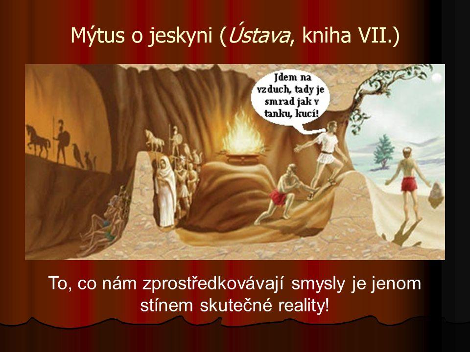 Mýtus o jeskyni (Ústava, kniha VII.) To, co nám zprostředkovávají smysly je jenom stínem skutečné reality!