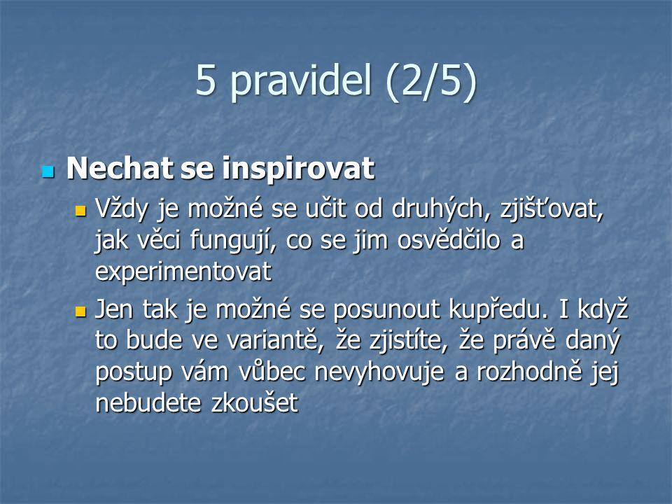 5 pravidel (2/5) Nechat se inspirovat Nechat se inspirovat Vždy je možné se učit od druhých, zjišťovat, jak věci fungují, co se jim osvědčilo a experi