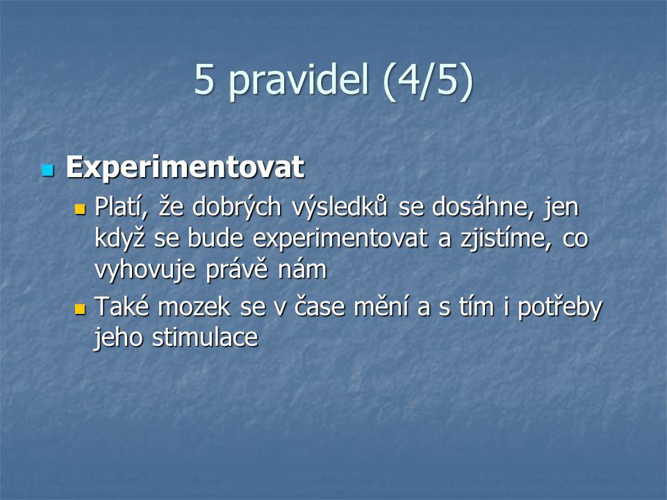 5 pravidel (4/5) Experimentovat Experimentovat Platí, že dobrých výsledků se dosáhne, jen když se bude experimentovat a zjistíme, co vyhovuje právě nám Platí, že dobrých výsledků se dosáhne, jen když se bude experimentovat a zjistíme, co vyhovuje právě nám Také mozek se v čase mění a s tím i potřeby jeho stimulace Také mozek se v čase mění a s tím i potřeby jeho stimulace