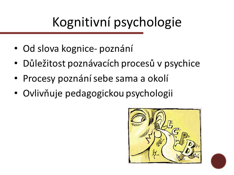 Kognitivní psychologie Od slova kognice- poznání Důležitost poznávacích procesů v psychice Procesy poznání sebe sama a okolí Ovlivňuje pedagogickou psychologii
