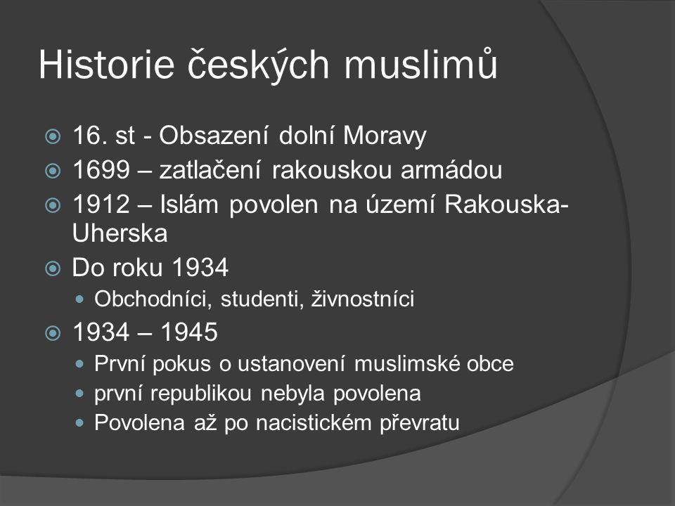 Historie českých muslimů  16. st - Obsazení dolní Moravy  1699 – zatlačení rakouskou armádou  1912 – Islám povolen na území Rakouska- Uherska  Do