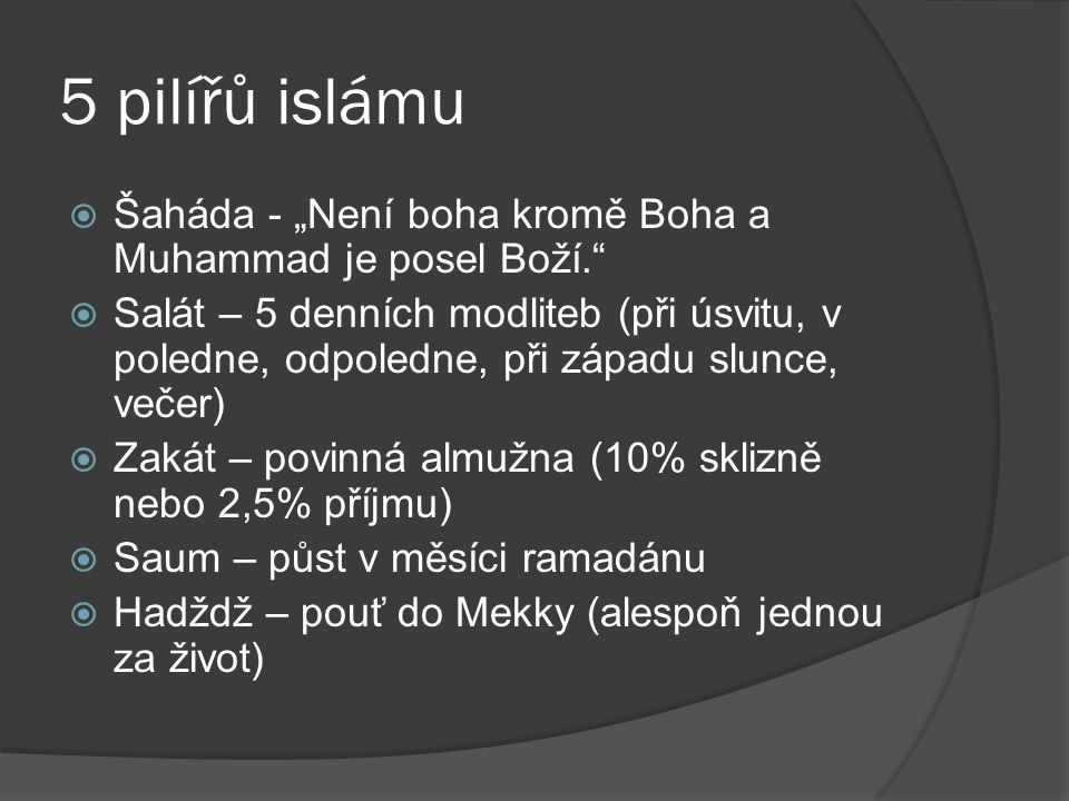 """5 pilířů islámu  Šaháda - """"Není boha kromě Boha a Muhammad je posel Boží.""""  Salát – 5 denních modliteb (při úsvitu, v poledne, odpoledne, při západu"""