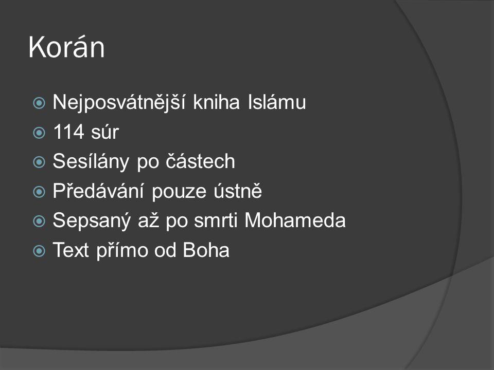 Korán  Nejposvátnější kniha Islámu  114 súr  Sesílány po částech  Předávání pouze ústně  Sepsaný až po smrti Mohameda  Text přímo od Boha