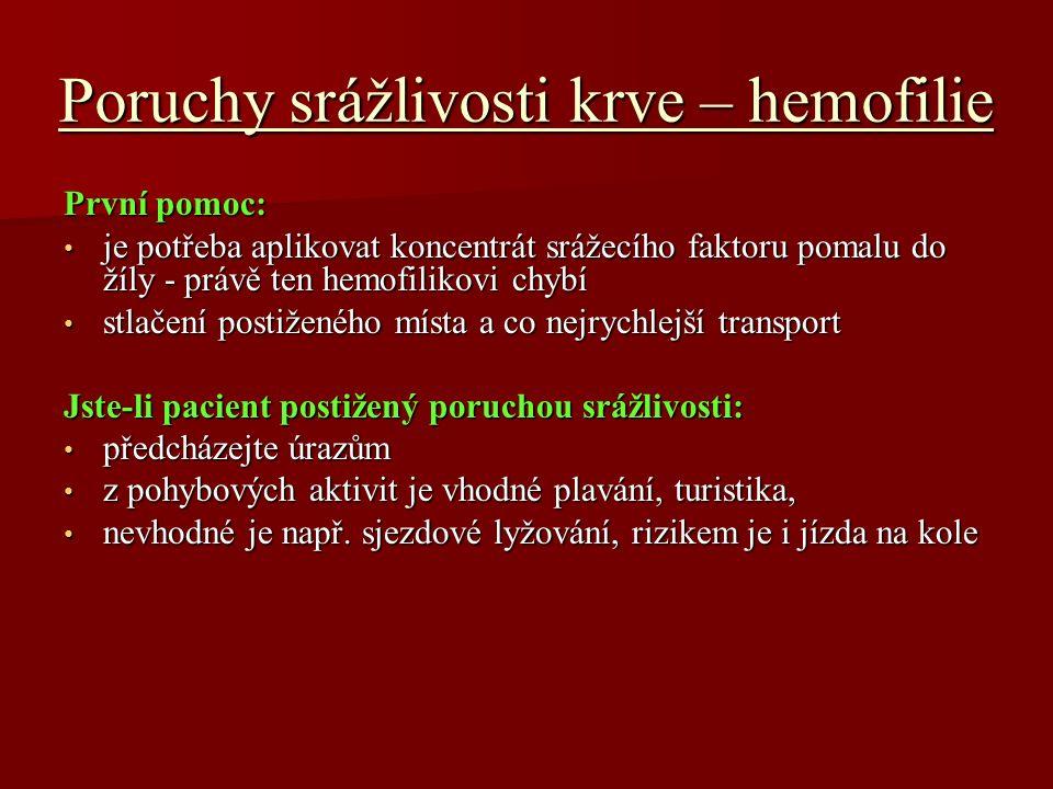 Poruchy srážlivosti krve – hemofilie První pomoc: je potřeba aplikovat koncentrát srážecího faktoru pomalu do žíly - právě ten hemofilikovi chybí je potřeba aplikovat koncentrát srážecího faktoru pomalu do žíly - právě ten hemofilikovi chybí stlačení postiženého místa a co nejrychlejší transport stlačení postiženého místa a co nejrychlejší transport Jste-li pacient postižený poruchou srážlivosti: předcházejte úrazům předcházejte úrazům z pohybových aktivit je vhodné plavání, turistika, z pohybových aktivit je vhodné plavání, turistika, nevhodné je např.