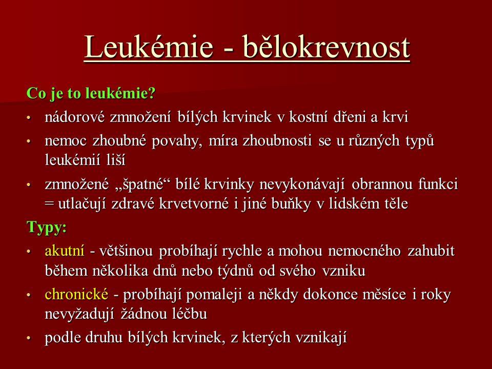Leukémie - bělokrevnost Příznaky: Příznaky: nemají žádný zcela typický příznak nemají žádný zcela typický příznak zmnožené krvinky se mohou hromadit v různých orgánech, které se zvětšují, např.