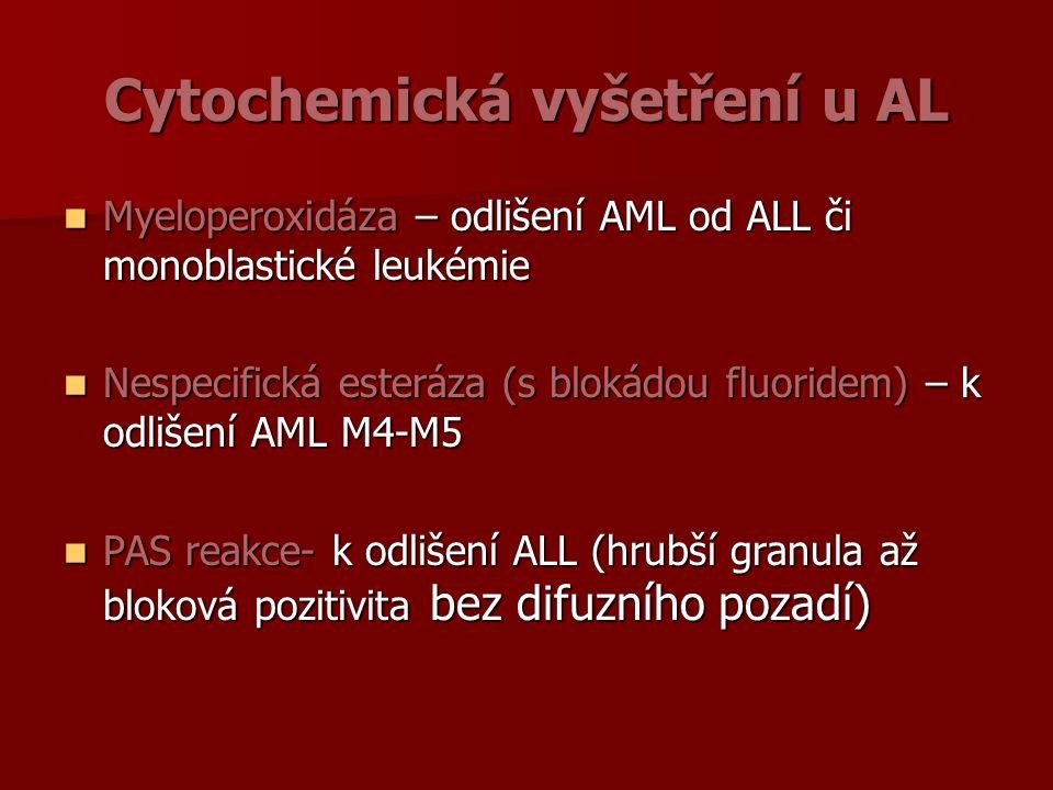 Cytochemická vyšetření u AL Myeloperoxidáza – odlišení AML od ALL či monoblastické leukémie Myeloperoxidáza – odlišení AML od ALL či monoblastické leukémie Nespecifická esteráza (s blokádou fluoridem) – k odlišení AML M4-M5 Nespecifická esteráza (s blokádou fluoridem) – k odlišení AML M4-M5 PAS reakce- k odlišení ALL (hrubší granula až bloková pozitivita bez difuzního pozadí) PAS reakce- k odlišení ALL (hrubší granula až bloková pozitivita bez difuzního pozadí)