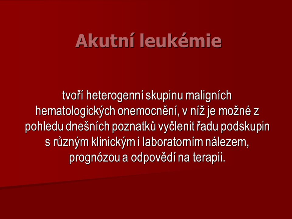 Akutní leukémie tvoří heterogenní skupinu maligních hematologických onemocnění, v níž je možné z pohledu dnešních poznatků vyčlenit řadu podskupin s různým klinickým i laboratorním nálezem, prognózou a odpovědí na terapii.
