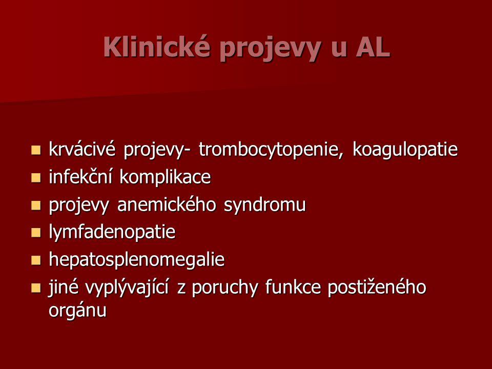 Klinické projevy u AL krvácivé projevy- trombocytopenie, koagulopatie krvácivé projevy- trombocytopenie, koagulopatie infekční komplikace infekční komplikace projevy anemického syndromu projevy anemického syndromu lymfadenopatie lymfadenopatie hepatosplenomegalie hepatosplenomegalie jiné vyplývající z poruchy funkce postiženého orgánu jiné vyplývající z poruchy funkce postiženého orgánu