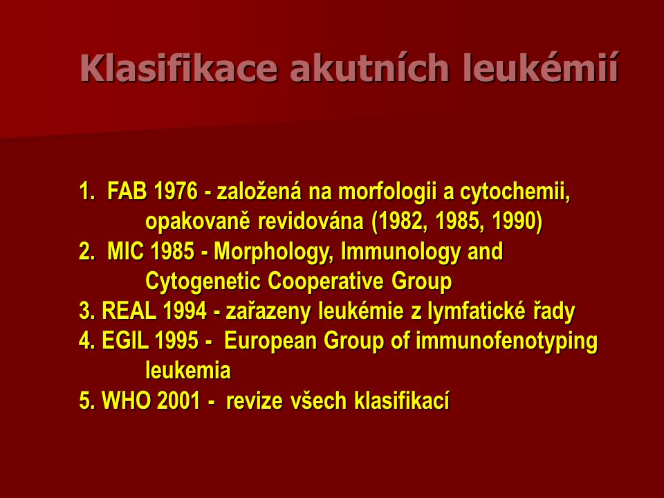 AML jinak nekategorizovatelné Akutní erytroidní leukémie (AML M6) Akutní erytroidní leukémie (AML M6) –erytroleukémie (erytroidní/myeloidní) > 50% erytropoézy, nejméně 20% blastů z non erytroidních –čistá erytroidní leukémie - nezralé buňky z erytroidní linie > 80% jaderných buněk dřeně Akutní megakaryobl.leukémie (AML M7) Akutní megakaryobl.leukémie (AML M7) Akutní bazofilní leukémie Akutní bazofilní leukémie Akutní panmyelóza s myelofibrózou Akutní panmyelóza s myelofibrózou Myeloidní sarkom Myeloidní sarkom