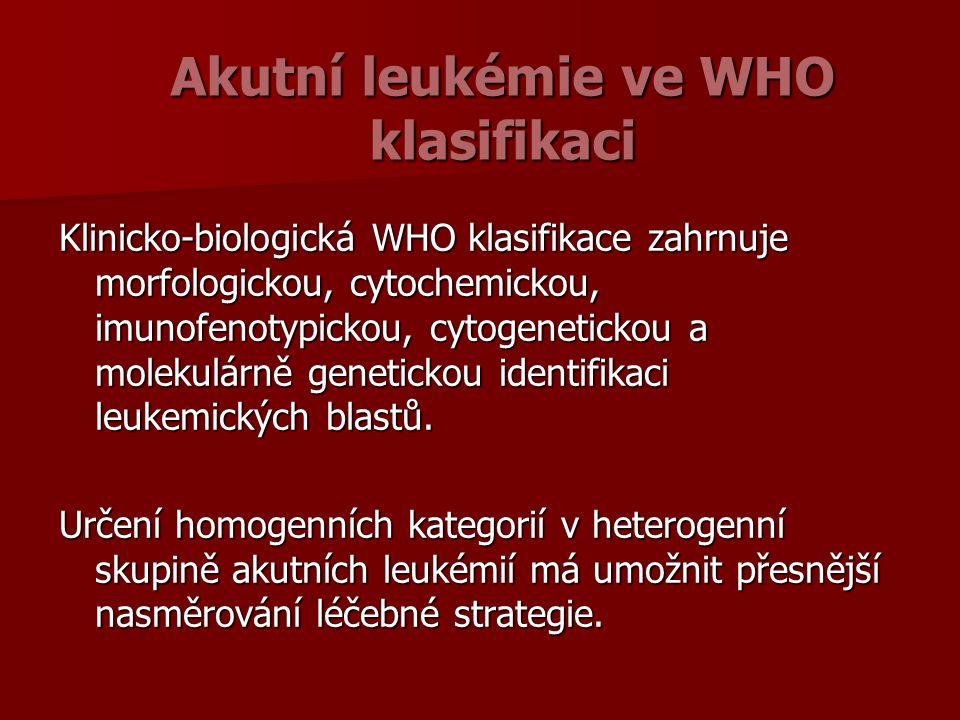 Akutní leukémie ve WHO klasifikaci Klinicko-biologická WHO klasifikace zahrnuje morfologickou, cytochemickou, imunofenotypickou, cytogenetickou a molekulárně genetickou identifikaci leukemických blastů.
