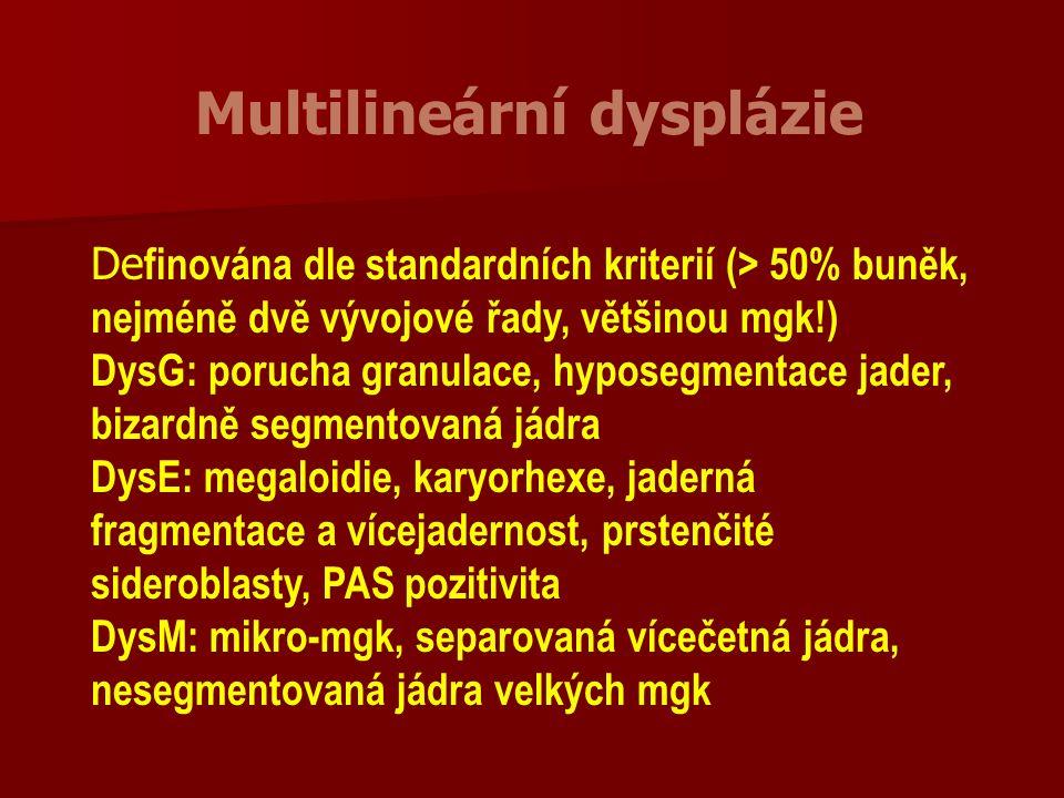 Multilineární dysplázie De finována dle standardních kriterií (> 50% buněk, nejméně dvě vývojové řady, většinou mgk!) DysG: porucha granulace, hyposegmentace jader, bizardně segmentovaná jádra DysE: megaloidie, karyorhexe, jaderná fragmentace a vícejadernost, prstenčité sideroblasty, PAS pozitivita DysM: mikro-mgk, separovaná vícečetná jádra, nesegmentovaná jádra velkých mgk