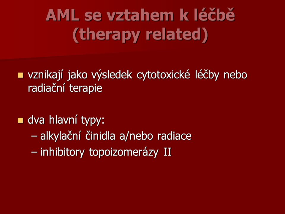 AML se vztahem k léčbě (therapy related) vznikají jako výsledek cytotoxické léčby nebo radiační terapie vznikají jako výsledek cytotoxické léčby nebo radiační terapie dva hlavní typy: dva hlavní typy: –alkylační činidla a/nebo radiace –inhibitory topoizomerázy II