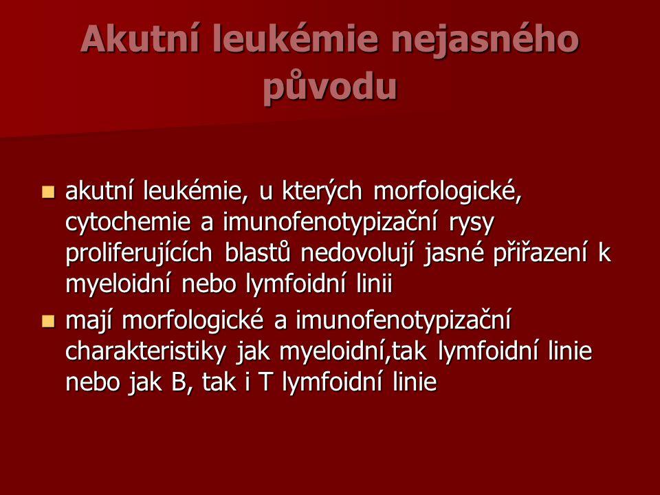Akutní leukémie nejasného původu akutní leukémie, u kterých morfologické, cytochemie a imunofenotypizační rysy proliferujících blastů nedovolují jasné přiřazení k myeloidní nebo lymfoidní linii akutní leukémie, u kterých morfologické, cytochemie a imunofenotypizační rysy proliferujících blastů nedovolují jasné přiřazení k myeloidní nebo lymfoidní linii mají morfologické a imunofenotypizační charakteristiky jak myeloidní,tak lymfoidní linie nebo jak B, tak i T lymfoidní linie mají morfologické a imunofenotypizační charakteristiky jak myeloidní,tak lymfoidní linie nebo jak B, tak i T lymfoidní linie