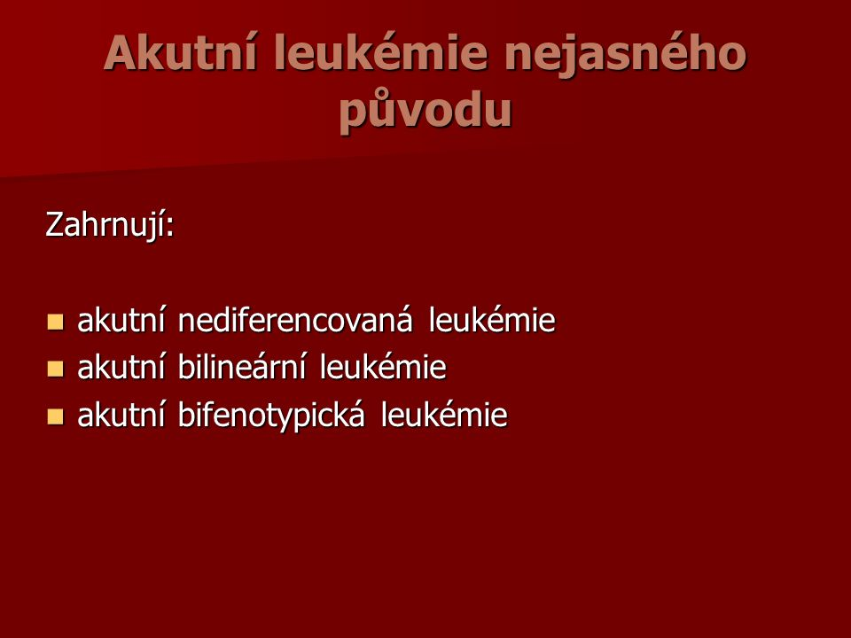 Akutní leukémie nejasného původu Zahrnují: akutní nediferencovaná leukémie akutní nediferencovaná leukémie akutní bilineární leukémie akutní bilineární leukémie akutní bifenotypická leukémie akutní bifenotypická leukémie