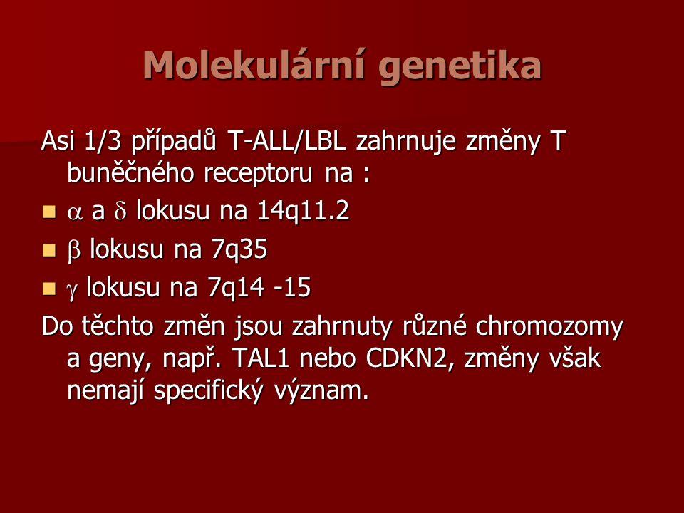 Molekulární genetika Asi 1/3 případů T-ALL/LBL zahrnuje změny T buněčného receptoru na :  a  lokusu na 14q11.2  a  lokusu na 14q11.2  lokusu na 7q35  lokusu na 7q35  lokusu na 7q14 -15  lokusu na 7q14 -15 Do těchto změn jsou zahrnuty různé chromozomy a geny, např.