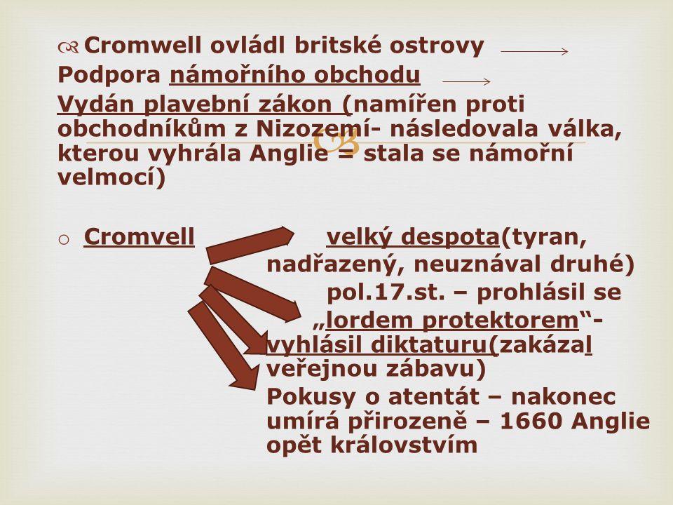   Cromwell ovládl britské ostrovy Podpora námořního obchodu Vydán plavební zákon (namířen proti obchodníkům z Nizozemí- následovala válka, kterou vyhrála Anglie = stala se námořní velmocí) o Cromvell velký despota(tyran, nadřazený, neuznával druhé) pol.17.st.