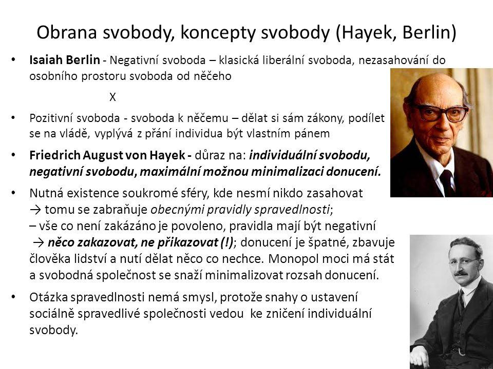 Obrana svobody, koncepty svobody (Hayek, Berlin) Isaiah Berlin - Negativní svoboda – klasická liberální svoboda, nezasahování do osobního prostoru svoboda od něčeho X Pozitivní svoboda - svoboda k něčemu – dělat si sám zákony, podílet se na vládě, vyplývá z přání individua být vlastním pánem Friedrich August von Hayek - důraz na: individuální svobodu, negativní svobodu, maximální možnou minimalizaci donucení.