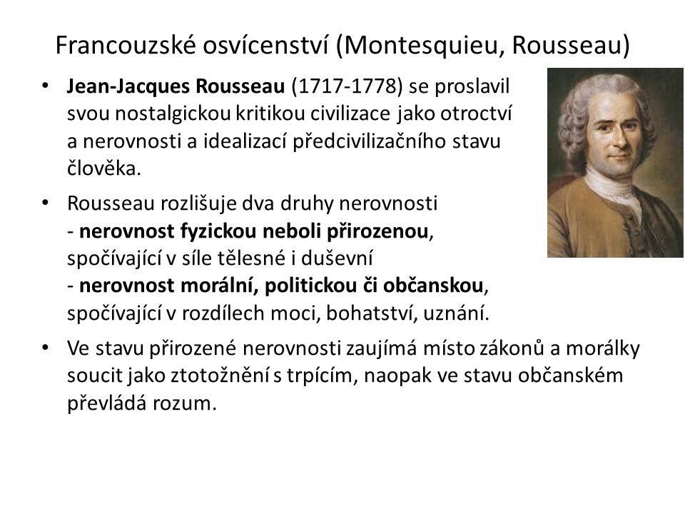 Francouzské osvícenství (Montesquieu, Rousseau) Jean-Jacques Rousseau (1717-1778) se proslavil svou nostalgickou kritikou civilizace jako otroctví a nerovnosti a idealizací předcivilizačního stavu člověka.