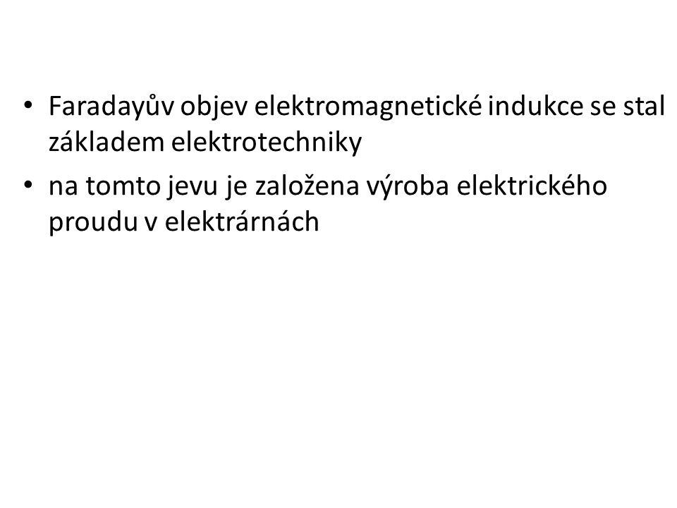 Faradayův objev elektromagnetické indukce se stal základem elektrotechniky na tomto jevu je založena výroba elektrického proudu v elektrárnách