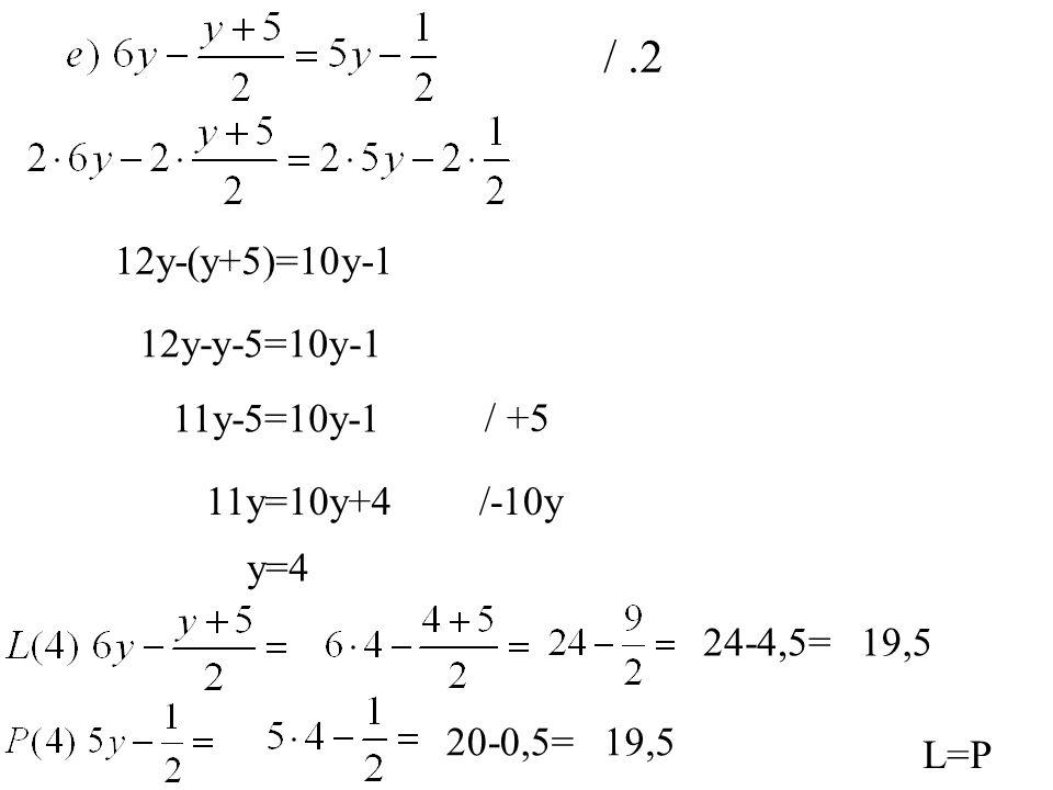 12y-(y+5)=10y-1 12y-y-5=10y-1 11y-5=10y-1 / +5 19,5 L=P /-10y /.2 11y=10y+4 y=4 24-4,5= 20-0,5=19,5