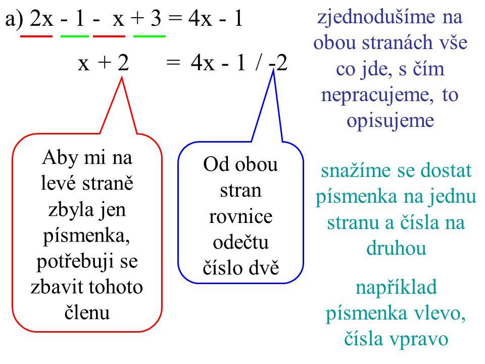 a) 2x - 1 - x + 3 = 4x - 1 4x - 1 zjednodušíme na obou stranách vše co jde, s čím nepracujeme, to opisujeme snažíme se dostat písmenka na jednu stranu