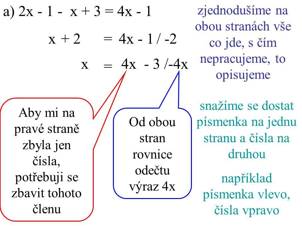 a) 2x - 1 - x + 3 = 4x - 1 4x - 1/ -2 x/-4x x+ 2= zjednodušíme na obou stranách vše co jde, s čím nepracujeme, to opisujeme snažíme se dostat písmenka na jednu stranu a čísla na druhou například písmenka vlevo, čísla vpravo - 3 = 4x Aby mi na pravé straně zbyla jen čísla, potřebuji se zbavit tohoto členu Od obou stran rovnice odečtu výraz 4x