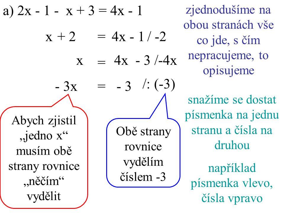 """a) 2x - 1 - x + 3 = 4x - 1 4x - 1/ -2 x/-4x x+ 2= zjednodušíme na obou stranách vše co jde, s čím nepracujeme, to opisujeme snažíme se dostat písmenka na jednu stranu a čísla na druhou například písmenka vlevo, čísla vpravo - 3 = 4x - 3 /: (-3) - 3x= Abych zjistil """"jedno x musím obě strany rovnice """"něčím vydělit Obě strany rovnice vydělím číslem -3"""