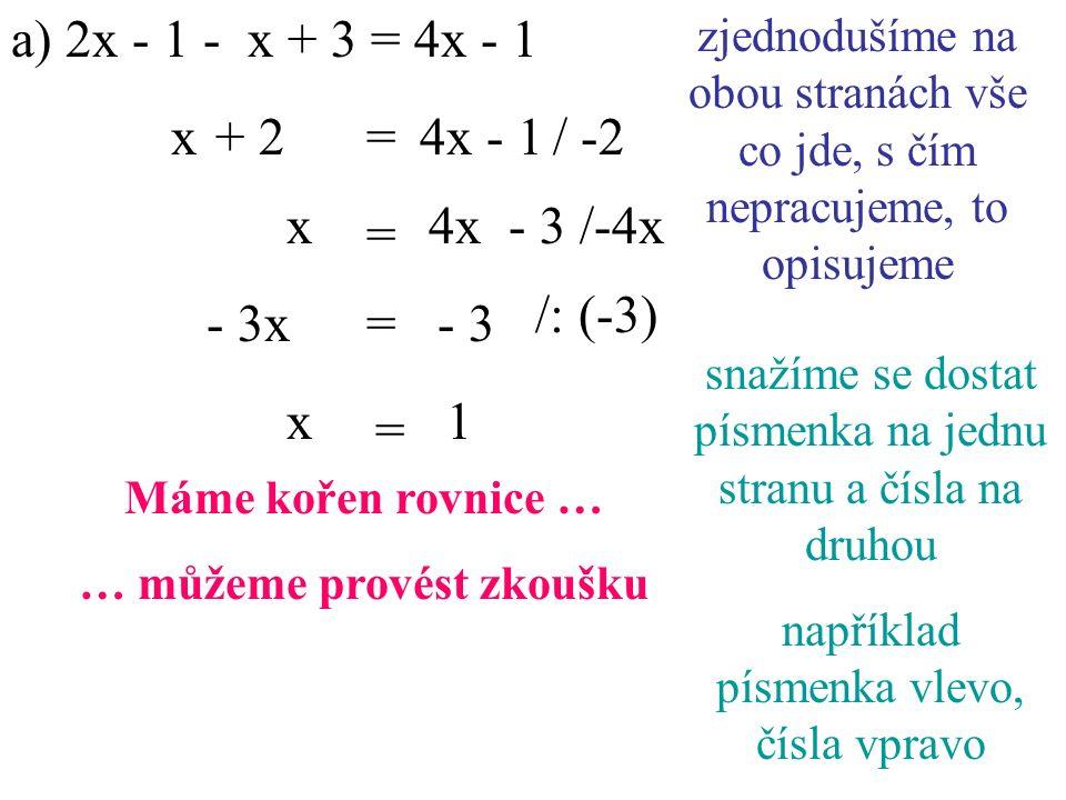a) 2x - 1 - x + 3 = 4x - 1 4x - 1/ -2 x/-4x x+ 2= zjednodušíme na obou stranách vše co jde, s čím nepracujeme, to opisujeme snažíme se dostat písmenka na jednu stranu a čísla na druhou například písmenka vlevo, čísla vpravo - 3 = 4x - 3 /: (-3) - 3x= 1x = Máme kořen rovnice … … můžeme provést zkoušku