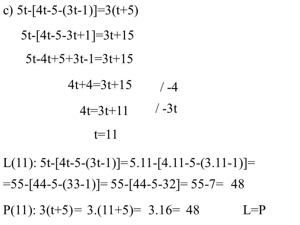 c) 5t-[4t-5-(3t-1)]=3(t+5) 5t-[4t-5-3t+1]=3t+15 5t-4t+5+3t-1=3t+15 4t+4=3t+15 / -4 4t=3t+11 L(11): 5t-[4t-5-(3t-1)]=5.11-[4.11-5-(3.11-1)]= 55-7=48 P(11): 3(t+5) =3.(11+5)=L=P / -3t t=11 =55-[44-5-(33-1)]=55-[44-5-32]= 3.16=48