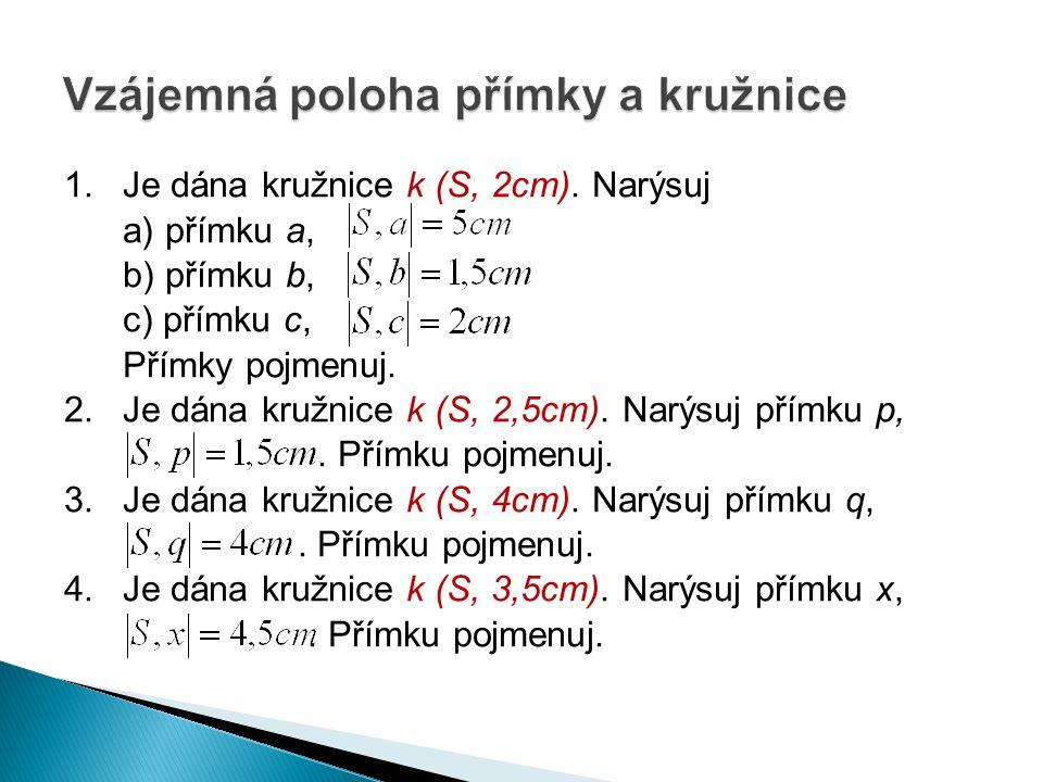 1. Je dána kružnice k (S, 2cm). Narýsuj a) přímku a, b) přímku b, c) přímku c, Přímky pojmenuj.