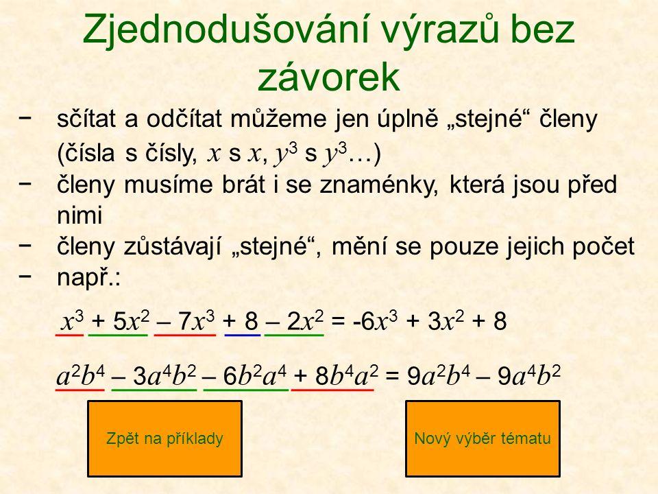 """Zjednodušování výrazů bez závorek −sčítat a odčítat můžeme jen úplně """"stejné členy (čísla s čísly, x s x, y 3 s y 3 …) −členy musíme brát i se znaménky, která jsou před nimi −členy zůstávají """"stejné , mění se pouze jejich počet −např.: Zpět na příkladyNový výběr tématu x 3 + 5 x 2 – 7 x 3 + 8 – 2 x 2 = -6 x 3 + 3 x 2 + 8 a 2 b 4 – 3 a 4 b 2 – 6 b 2 a 4 + 8 b 4 a 2 = 9 a 2 b 4 – 9 a 4 b 2"""