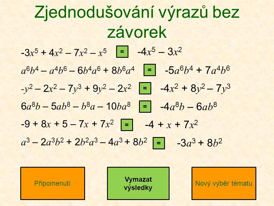 -3 x 5 + 4 x 2 – 7 x 2 – x 5 a 6 b 4 – a 4 b 6 – 6 b 4 a 6 + 8 b 6 a 4 -y 2 – 2 x 2 – 7 y 3 + 9 y 2 – 2 x 2 6 a 8 b – 5 ab 8 – b 8 a – 10 ba 8 -9 + 8 x + 5 – 7 x + 7 x 2 a 3 – 2 a 3 b 2 + 2 b 2 a 3 – 4 a 3 + 8 b 2 Zjednodušování výrazů bez závorek PřipomenutíNový výběr tématu = = = = = = -4 x 5 – 3 x 2 -5 a 6 b 4 + 7 a 4 b 6 -4 x 2 + 8 y 2 – 7 y 3 -4 a 8 b – 6 ab 8 -4 + x + 7 x 2 -3 a 3 + 8 b 2 Vymazat výsledky