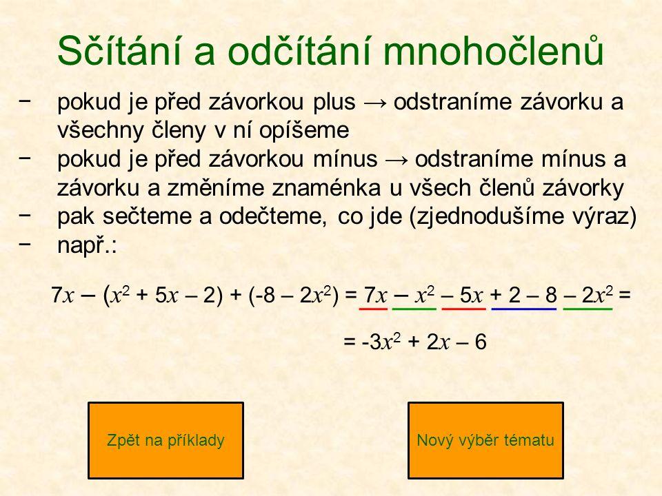 Sčítání a odčítání mnohočlenů −pokud je před závorkou plus → odstraníme závorku a všechny členy v ní opíšeme −pokud je před závorkou mínus → odstraníme mínus a závorku a změníme znaménka u všech členů závorky −pak sečteme a odečteme, co jde (zjednodušíme výraz) −např.: Zpět na příkladyNový výběr tématu 7 x – ( x 2 + 5 x – 2) + (-8 – 2 x 2 ) = 7 x – x 2 – 5 x + 2 – 8 – 2 x 2 = = -3 x 2 + 2 x – 6