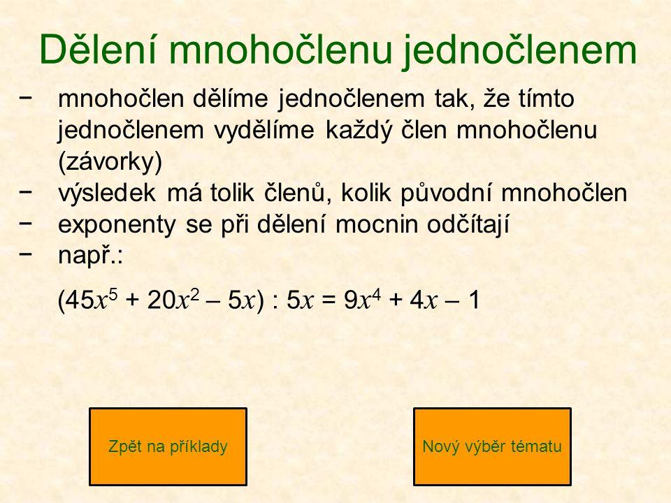 Dělení mnohočlenu jednočlenem −mnohočlen dělíme jednočlenem tak, že tímto jednočlenem vydělíme každý člen mnohočlenu (závorky) −výsledek má tolik členů, kolik původní mnohočlen −exponenty se při dělení mocnin odčítají −např.: Zpět na příkladyNový výběr tématu (45 x 5 + 20 x 2 – 5 x ) : 5 x = 9 x 4 + 4 x – 1