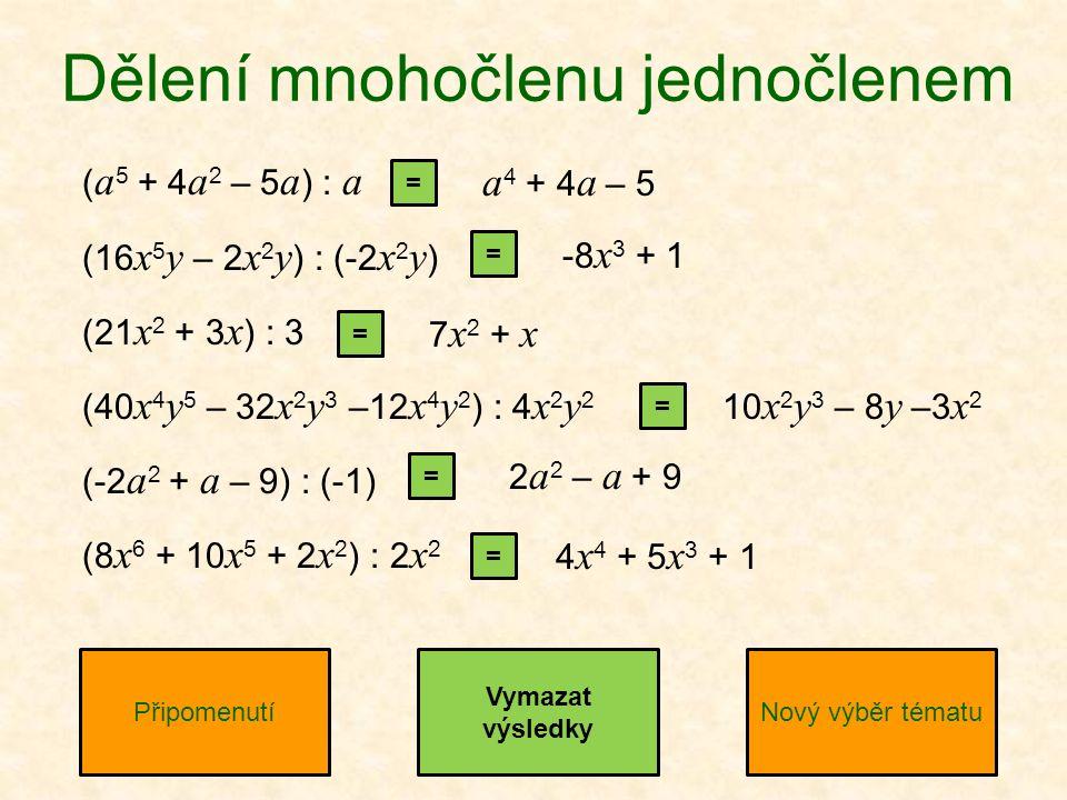 ( a 5 + 4 a 2 – 5 a ) : a (16 x 5 y – 2 x 2 y ) : (-2 x 2 y ) (21 x 2 + 3 x ) : 3 (40 x 4 y 5 – 32 x 2 y 3 –12 x 4 y 2 ) : 4 x 2 y 2 (-2 a 2 + a – 9) : (-1) (8 x 6 + 10 x 5 + 2 x 2 ) : 2 x 2 Dělení mnohočlenu jednočlenem PřipomenutíNový výběr tématu Vymazat výsledky = = = = = = a 4 + 4 a – 5 -8 x 3 + 1 7 x 2 + x 10 x 2 y 3 – 8 y –3 x 2 2 a 2 – a + 9 4 x 4 + 5 x 3 + 1