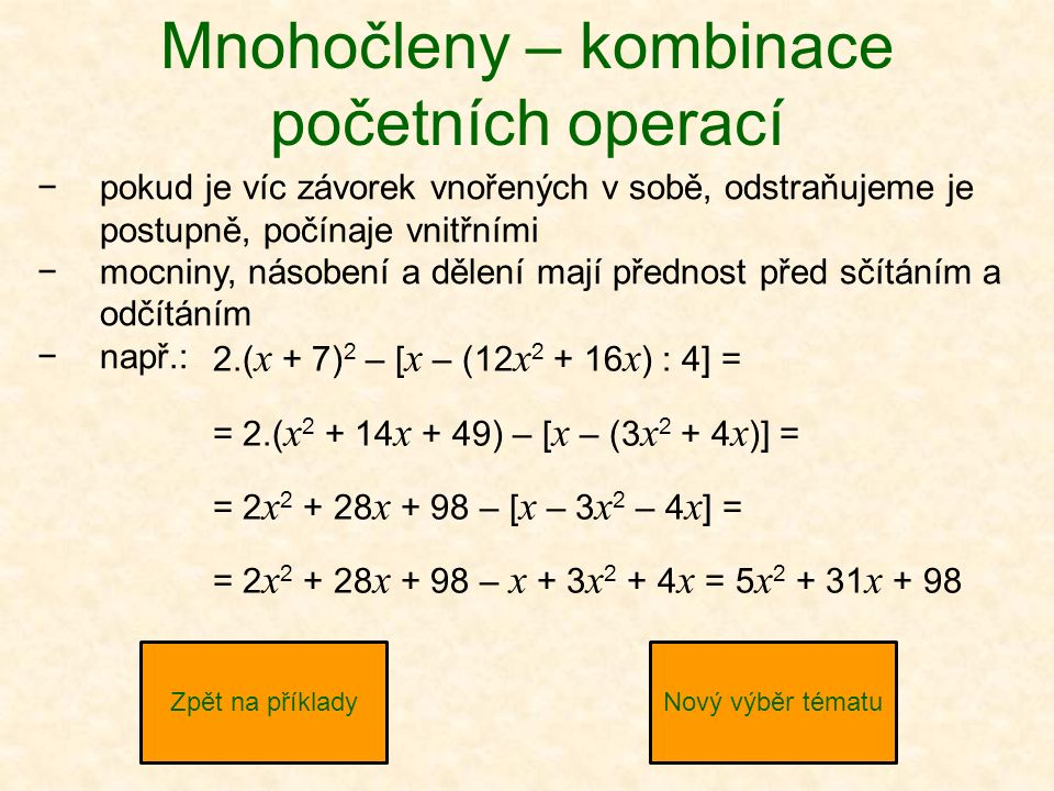 Mnohočleny – kombinace početních operací −pokud je víc závorek vnořených v sobě, odstraňujeme je postupně, počínaje vnitřními −mocniny, násobení a dělení mají přednost před sčítáním a odčítáním −např.: Zpět na příkladyNový výběr tématu 2.( x + 7) 2 – [ x – (12 x 2 + 16 x ) : 4] = = 2.( x 2 + 14 x + 49) – [ x – (3 x 2 + 4 x )] = = 2 x 2 + 28 x + 98 – [ x – 3 x 2 – 4 x ] = = 2 x 2 + 28 x + 98 – x + 3 x 2 + 4 x = 5 x 2 + 31 x + 98