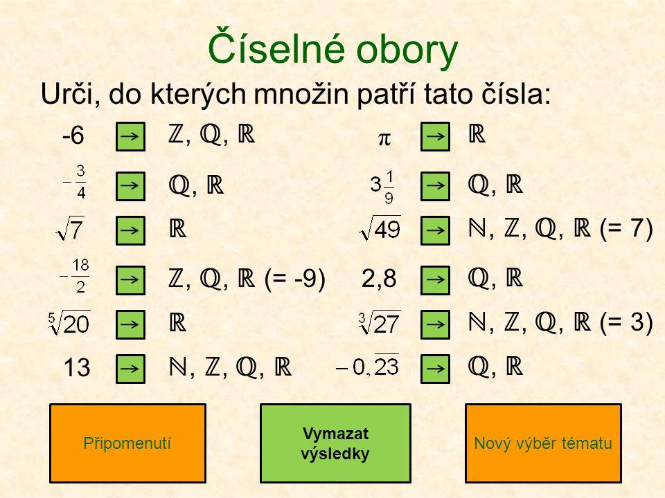 Číselné obory -6 PřipomenutíNový výběr tématu ℤ, ℚ, ℝ ℚ, ℝ ℝ ℤ, ℚ, ℝ (= -9) ℝ ℕ, ℤ, ℚ, ℝ ℝ ℚ, ℝ ℕ, ℤ, ℚ, ℝ (= 7) ℚ, ℝ ℕ, ℤ, ℚ, ℝ (= 3) ℚ, ℝ Vymazat výsledky 13 π 2,8 Urči, do kterých množin patří tato čísla: