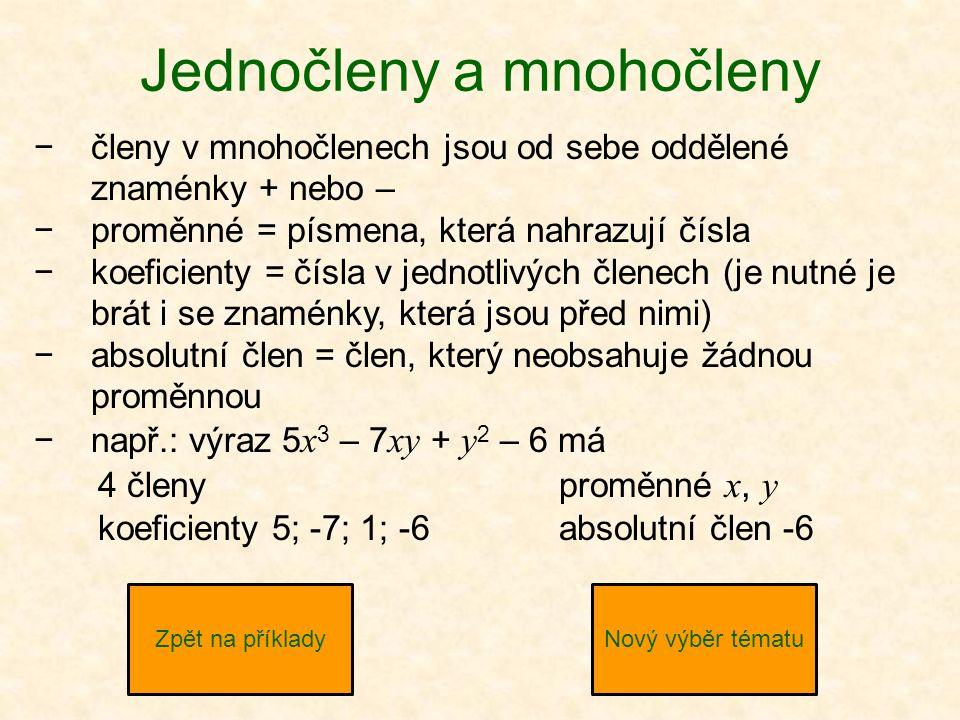 Jednočleny a mnohočleny −členy v mnohočlenech jsou od sebe oddělené znaménky + nebo – −proměnné = písmena, která nahrazují čísla −koeficienty = čísla v jednotlivých členech (je nutné je brát i se znaménky, která jsou před nimi) −absolutní člen = člen, který neobsahuje žádnou proměnnou −např.: výraz 5 x 3 – 7 xy + y 2 – 6 má Zpět na příkladyNový výběr tématu 4 členyproměnné x, y koeficienty 5; -7; 1; -6absolutní člen -6