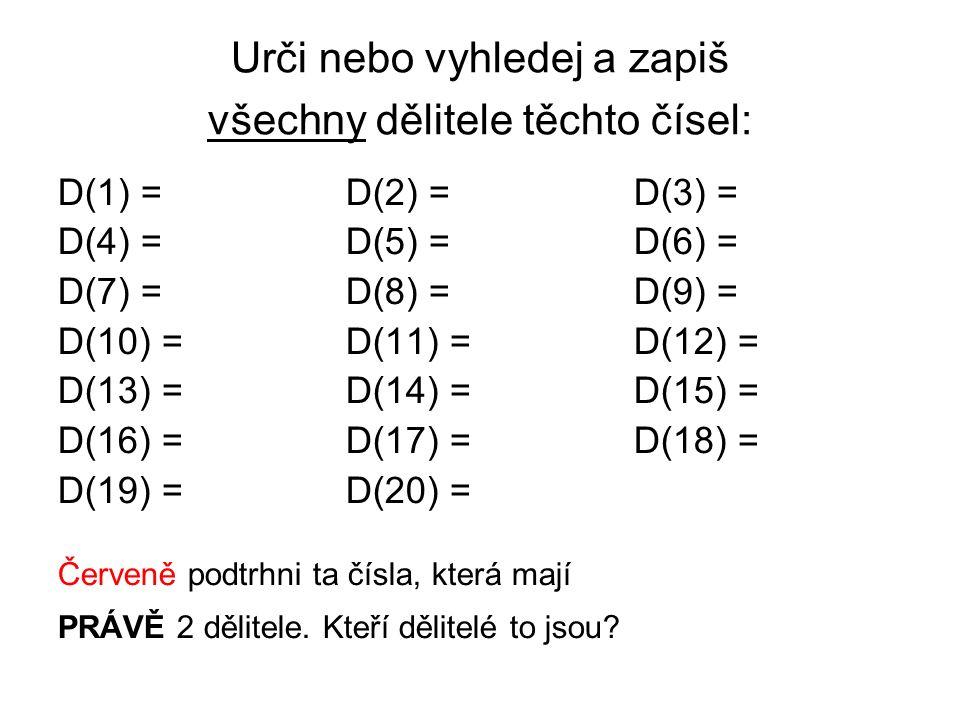 Urči nebo vyhledej a zapiš všechny dělitele těchto čísel: D(1) = D(2) = D(3) = D(4) =D(5) =D(6) = D(7) =D(8) = D(9) = D(10) =D(11) =D(12) = D(13) =D(14) =D(15) = D(16) =D(17) =D(18) = D(19) =D(20) = Červeně podtrhni ta čísla, která mají PRÁVĚ 2 dělitele.