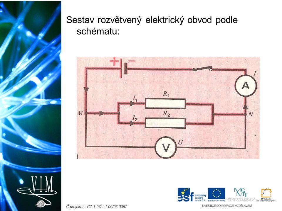 Č.projektu : CZ.1.07/1.1.06/03.0057 Ampérmetrem změříme proud v nerozvětvené části: I v jedné větvi: I 1 v druhé větvi: I 2 Zjistíme, že platí: I = I 1 + I 2 Elektrický proud procházející nerozvětvenou částí obvodu se rovná součtu elektrických proudů v obou větvích.