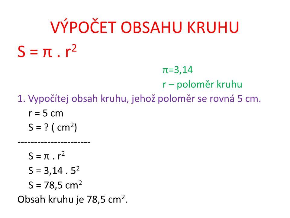 VÝPOČET OBSAHU KRUHU S = π. r 2 π=3,14 r – poloměr kruhu 1. Vypočítej obsah kruhu, jehož poloměr se rovná 5 cm. r = 5 cm S = ? ( cm 2 ) --------------