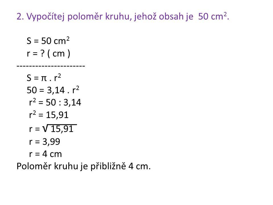 2. Vypočítej poloměr kruhu, jehož obsah je 50 cm 2. S = 50 cm 2 r = ? ( cm ) ---------------------- S = π. r 2 50 = 3,14. r 2 r 2 = 50 : 3,14 r 2 = 15